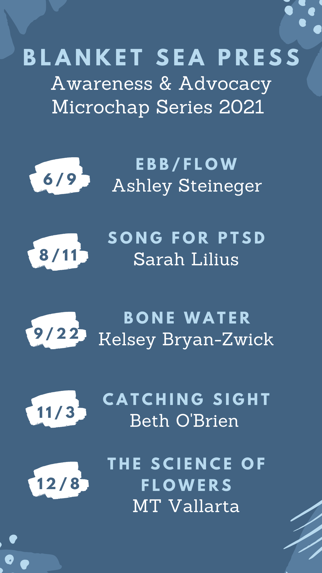 Announcement graphic, blue background with embellishments. Blanket Sea Press Awareness & Advocacy Microchap Series 2021. Ebb/Flow by Ashley Steineger - June 9 + Song for PTSD by Sarah Lilius - August 11* Bone Water by Kelsey Bryan-Zwick - September 22* Catching Sight by Beth O'Brien - November 3 The Science of Flowers by MT Vallarta - December 8
